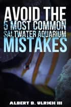Avoid the 5 Most Common Saltwater Aquarium Mistakes ebook by Albert B. Ulrich III