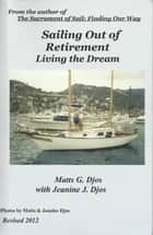 Sailing Out of Retirement: Living the Dream ebook by Matts Djos,Jeanine Djos