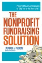 The Nonprofit Fundraising Solution - Powerful Revenue Strategies to Take You to the Next Level ebook by Laurence Pagnoni, Michael Solomon