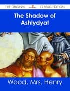 The Shadow of Ashlydyat - The Original Classic Edition ebook by Mrs. Henry Wood