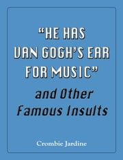 """He Has Van Gogh's Ear For Music"" and Other Famous Insults ebook by Crombie Jardine"