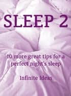 Sleep 2 - 10 more great tips for a perfect night's sleep ebook by Infinite Ideas