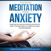 Guided Meditation for Anxiety, Panic Relief, Healing and Relaxation to Quiet the Mind and let Stress go Away audiobook by Mindfulness Meditation Academy