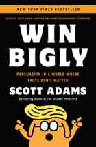 Win Bigly - Persuasion in a World Where Facts Don't Matter ebook by Scott Adams
