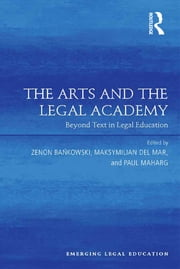 The Arts and the Legal Academy - Beyond Text in Legal Education ebook by Zenon Bankowski,Maksymilian Del Mar,Paul Maharg