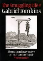 The Smuggling Life of Gabriel Tomkins ebook by Kent Barker