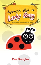 Lyrics for a Lady Bug - And Other Small-Creature Verse ebook by Pen Douglas