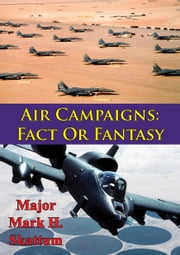 Air Campaigns: Fact Or Fantasy? ebook by Major Mark H. Skattum