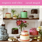 Organic and Chic - Cakes, Cookies, and Other Sweets That Taste as Good as They Look ebook by Sarah Magid