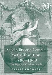 Sensibility and Female Poetic Tradition, 1780–1860 - The Legacy of Charlotte Smith ebook by Dr Claire Knowles