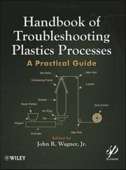 Handbook of Troubleshooting Plastics Processes - A Practical Guide ebook by John R. Wagner Jr.
