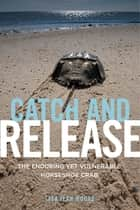 Catch and Release - The Enduring Yet Vulnerable Horseshoe Crab ebook by Lisa Jean Moore