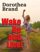 Dorothea Brande's Wake Up and Live! ebook by Dr. Robert C. Worstell,Dorothea Brande