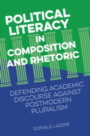 Political Literacy in Composition and Rhetoric - Defending Academic Discourse against Postmodern Pluralism ebook by Donald Lazere