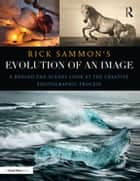 Rick Sammon's Evolution of an Image - A Behind-the-Scenes Look at the Creative Photographic Process ebook by Rick Sammon