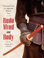 Budo Mind and Body - Training Secrets of the Japanese Martial Arts ebook by Nicklaus Suino