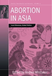 Abortion in Asia - Local Dilemmas, Global Politics ebook by Andrea Whittaker