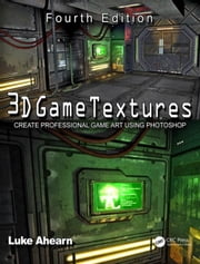 3D Game Textures: Create Professional Game Art Using Photoshop ebook by Ahearn, Luke