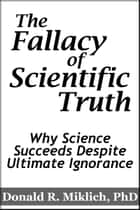 The Fallacy of Scientific Truth: Why Science Succeeds Despite Ultimate Ignorance eBook by Donald R. Miklich