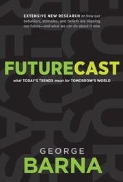 Futurecast - What Today's Trends Mean for Tomorrow's World ebook by George Barna