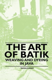 The Art of Batik - Weaving and Dyeing in Java ebook by Tassilo Adam