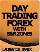 Day Trading Forex With S&R Zones ebook by Laurentiu Damir