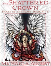 The Shattered Crown (House of the Rose, Book Five) ebook by August, Michaela