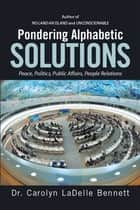 Pondering Alphabetic SOLUTIONS - Peace, Politics, Public Affairs, People Relations ebook by Dr. Carolyn LaDelle Bennett