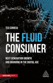 The Fluid Consumer - Next Generation Growth and Branding in the Digital Age ebook by Teo Correia