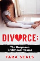 Divorce: The Unspoken Childhood Trauma - The Unspoken Childhood Trauma ebook by Tara Seals