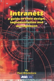 Intranets: a Guide to their Design, Implementation and Management ebook by Paul Blackmore