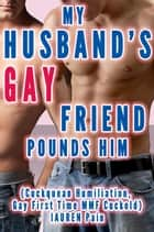 My Husband's Gay Friend Pounds Him (Cuckquean Humiliation, Gay First Time MMF Cuckold) - While She Watches, #1 eBook by Lauren Pain