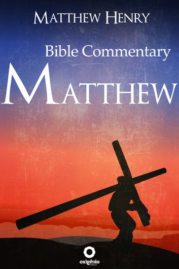 The Gospel of Matthew - Complete Bible Commentary Verse by Verse ebook by Matthew Henry
