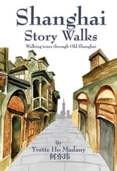 Shanghai Story Walks: Walking Tours Through Old Shanghai ebook by Madany, Yvette Ho