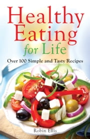 Healthy Eating for Life - Over 100 Simple and Tasty Recipes ebook by Robin Ellis