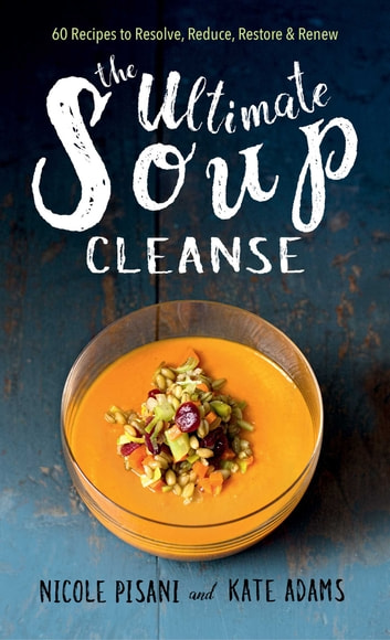 The Ultimate Soup Cleanse - 60 Recipes to Reduce, Restore, Renew & Resolve ebook by Nicole Pisani,Kate Adams