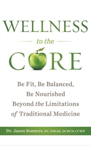 Wellness to the Core - Be Fit, Be Nourished, Be Balanced Beyond the Limitations of Traditional Medicine ebook by Dr. Jason Sonners