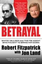 Betrayal - Whitey Bulger and the FBI Agent Who Fought to Bring Him Down ebook by Robert Fitzpatrick, Jon Land