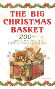 The Big Christmas Basket: 200+ Christmas Novels, Stories, Poems & Carols (Illustrated) - Life and Adventures of Santa Claus, The Gift of the Magi, A Christmas Carol, Silent Night, The Three Kings, Little Lord Fauntleroy, The Heavenly Christmas Tree, Little Women, The Tale of Peter Rabbit… ebook by Louisa May Alcott, O. Henry, Mark Twain,...