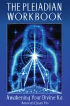 The Pleiadian Workbook - Awakening Your Divine Ka ebook by Amorah Quan Yin