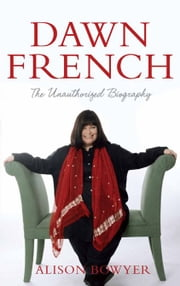 Dawn French: The Unauthorised Biography - The Unauthorised Biography ebook by Alison Bowyer