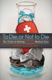 To Die, or Not to Die - Ten Tricks to Getting Better Medical Care ebook by Judy Cook, MD