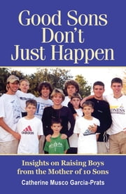 Good Sons Don't Just Happen - Insights on Raising Boys from a Mother of 10 Sons ebook by Catherine Musco Garcia-Prats