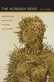 The Already Dead - The New Time of Politics, Culture, and Illness ebook by Eric Cazdyn