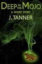 Deep in the Mojo ebook by J. Tanner