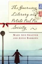 The Guernsey Literary and Potato Peel Pie Society: A Novel - A Novel ebook by Mary Ann Shaffer, Annie Barrows