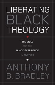 Liberating Black Theology - The Bible and the Black Experience in America ebook by Anthony B. Bradley