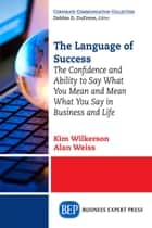 The Language of Success - The Confidence and Ability to Say What You Mean and Mean What You Say in Business and Life ebook by Kim Wilkerson, Alan Weiss