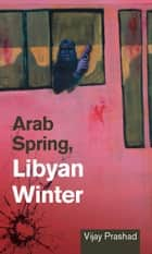 Arab Spring, Libyan Winter ebook by Vijay Prashad