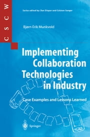 Implementing Collaboration Technologies in Industry - Case Examples and Lessons Learned ebook by Bjorn E. Munkvold,S. Akselsen,R.P. Bostrom,B. Evjemo,J. Grav,J. Grudin,C. Kadlec,G. Mark,L. Palen,S.E. Poltrock,D. Thomas,B. Tvedte